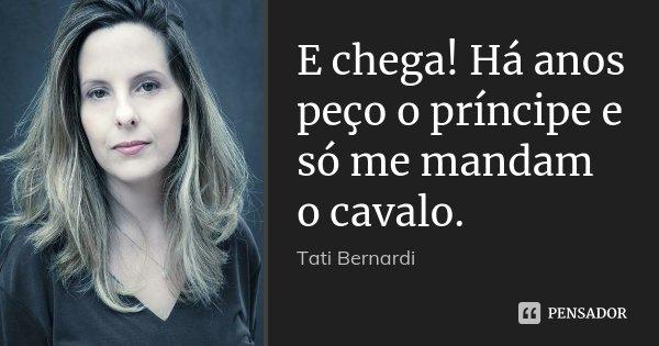 E chega! Há anos peço o príncipe e só me mandam o cavalo.... Frase de Tati Bernardi.