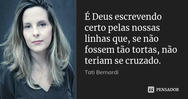É Deus escrevendo certo pelas nossas linhas que, se não fossem tão tortas, não teriam se cruzado.... Frase de Tati Bernardi.
