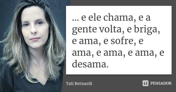 ... e ele chama, e a gente volta, e briga, e ama, e sofre, e ama, e ama, e ama, e desama.... Frase de Tati Bernardi.