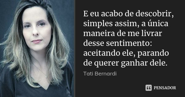 E eu acabo de descobrir, simples assim, a única maneira de me livrar desse sentimento: aceitando ele, parando de querer ganhar dele.... Frase de Tati Bernardi.