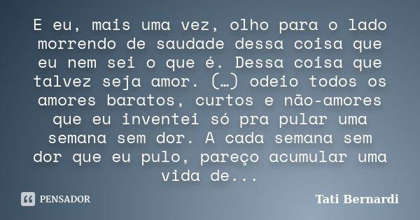 E eu, mais uma vez, olho para o lado morrendo de saudade dessa coisa que eu nem sei o que é. Dessa coisa que talvez seja amor. (…) odeio todos os amores baratos... Frase de Tati Bernardi.