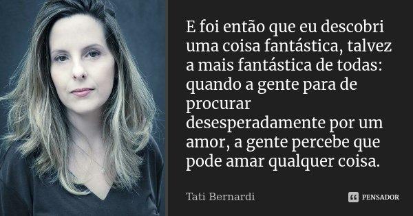 E foi então que eu descobri uma coisa fantástica, talvez a mais fantástica de todas: quando a gente para de procurar desesperadamente por um amor, a gente perce... Frase de Tati Bernardi.