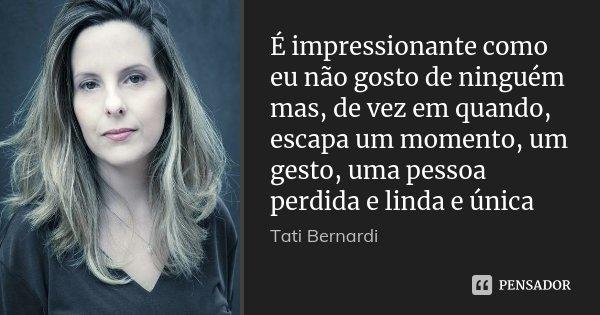 É impressionante como eu não gosto de ninguém mas, de vez em quando, escapa um momento, um gesto, uma pessoa perdida e linda e única... Frase de Tati Bernardi.