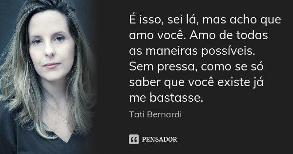 É isso, sei lá, mas acho que amo você. Amo de todas as maneiras possíveis. Sem pressa, como se só saber que você existe já me bastasse.... Frase de Tati Bernardi.