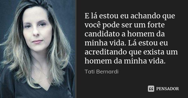 E lá estou eu achando que você pode ser um forte candidato a homem da minha vida. Lá estou eu acreditando que exista um homem da minha vida.... Frase de Tati Bernardi.
