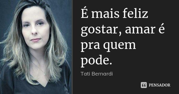 É mais feliz gostar, amar é pra quem pode.... Frase de Tati Bernardi.