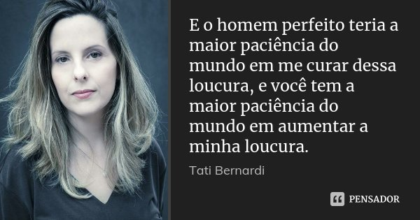 E o homem perfeito teria a maior paciência do mundo em me curar dessa loucura, e você tem a maior paciência do mundo em aumentar a minha loucura.... Frase de Tati Bernardi.