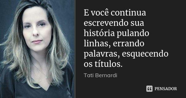 E você continua escrevendo sua história pulando linhas, errando palavras, esquecendo os títulos.... Frase de Tati Bernardi.