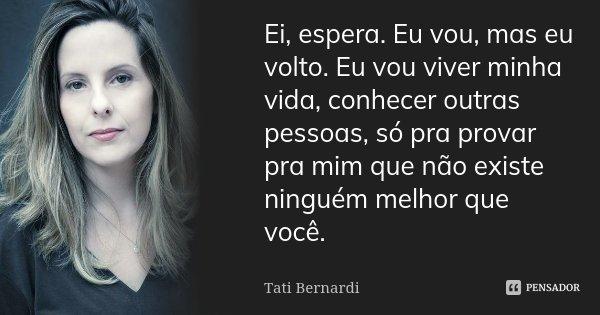 Ei, espera. Eu vou, mas eu volto. Eu vou viver minha vida, conhecer outras pessoas, só pra provar pra mim que não existe ninguém melhor que você.... Frase de Tati Bernardi.