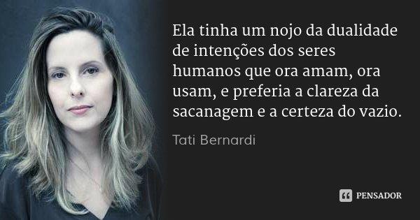 Ela tinha um nojo da dualidade de intenções dos seres humanos que ora amam, ora usam, e preferia a clareza da sacanagem e a certeza do vazio.... Frase de Tati Bernardi.