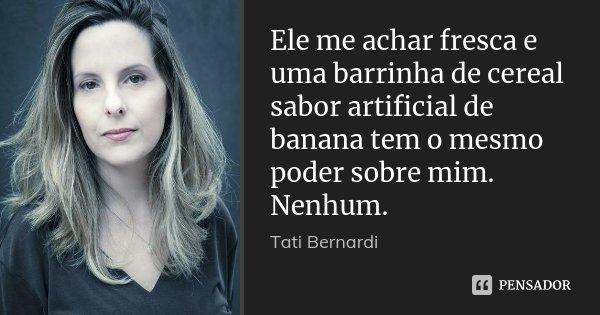 Ele me achar fresca e uma barrinha de cereal sabor artificial de banana tem o mesmo poder sobre mim. Nenhum.... Frase de Tati Bernardi.