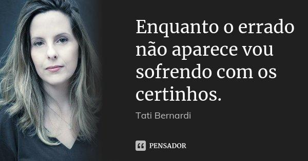 Enquanto o errado não aparece vou sofrendo com os certinhos.... Frase de Tati Bernardi.