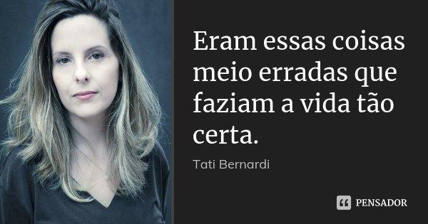 Eram essas coisas meio erradas que faziam a vida tão certa.... Frase de Tati Bernardi.