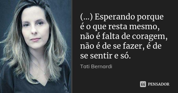 (...) Esperando porque é o que resta mesmo, não é falta de coragem, não é de se fazer, é de se sentir e só.... Frase de Tati Bernardi.