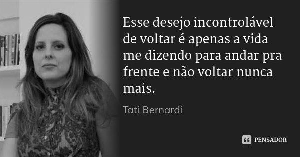 Esse desejo incontrolável de voltar é apenas a vida me dizendo para andar pra frente e não voltar nunca mais.... Frase de Tati Bernardi.