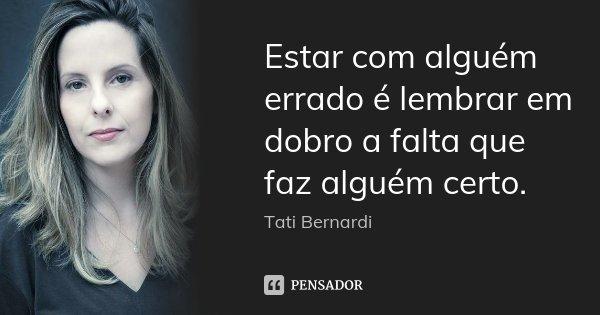 Estar com alguém errado é lembrar em dobro a falta que faz alguém certo.... Frase de Tati Bernardi.