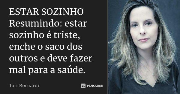 ESTAR SOZINHO Resumindo: estar sozinho é triste, enche o saco dos outros e deve fazer mal para a saúde.... Frase de Tati Bernardi.