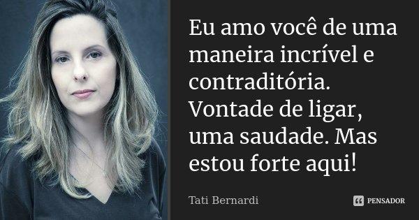 Eu amo você de uma maneira incrível e contraditória. Vontade de ligar, uma saudade. Mas estou forte aqui!... Frase de Tati Bernardi.