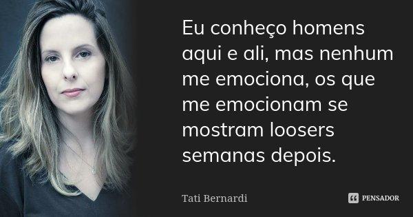 Eu conheço homens aqui e ali, mas nenhum me emociona, os que me emocionam se mostram loosers semanas depois.... Frase de Tati Bernardi.
