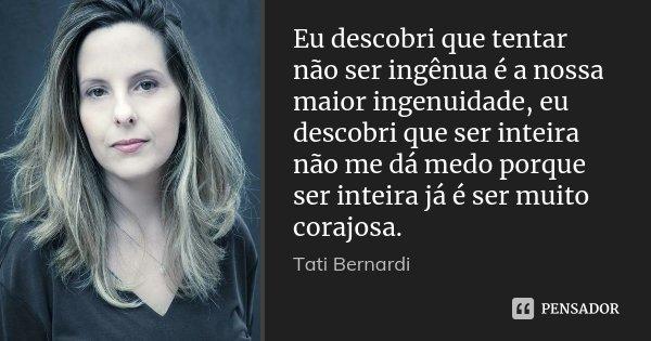 Eu descobri que tentar não ser ingênua é a nossa maior ingenuidade, eu descobri que ser inteira não me dá medo porque ser inteira já é ser muito corajosa.... Frase de Tati Bernardi.