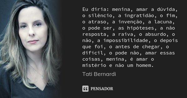 Eu diria: menina, amar a dúvida, o silêncio, a ingratidão, o fim, o atraso, a invenção, a lacuna, o pode ser, as hipóteses, a não resposta, a raiva, o absurdo, ... Frase de Tati Bernardi.