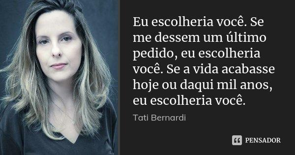 Eu escolheria você. Se me dessem um último pedido, eu escolheria você. Se a vida acabasse hoje ou daqui mil anos, eu escolheria você.... Frase de Tati Bernardi.