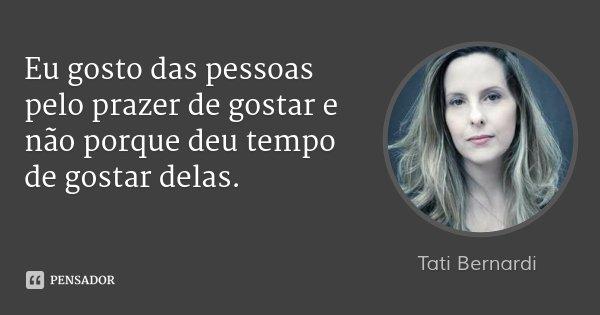 Eu gosto das pessoas pelo prazer de gostar e não porque deu tempo de gostar delas.... Frase de Tati Bernardi.