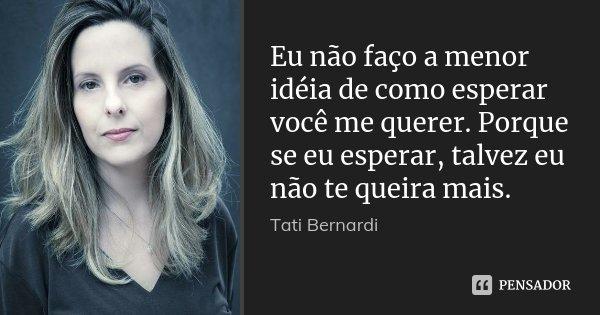 Eu não faço a menor idéia de como esperar você me querer. Porque se eu esperar, talvez eu não te queira mais.... Frase de Tati Bernardi.