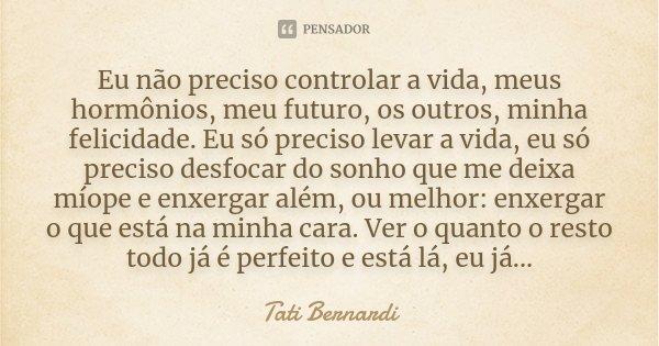 Eu não preciso controlar a vida, meus hormônios, meu futuro, os outros, minha felicidade. Eu só preciso levar a vida, eu só preciso desfocar do sonho que me dei... Frase de Tati Bernardi.