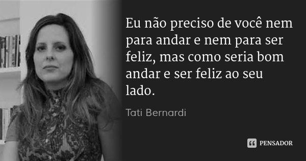 Eu não preciso de você nem para andar e nem para ser feliz, mas como seria bom andar e ser feliz ao seu lado.... Frase de Tati Bernardi.