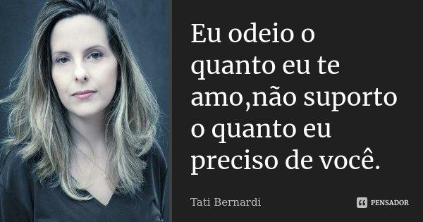 Eu odeio o quanto eu te amo,não suporto o quanto eu preciso de você.... Frase de Tati Bernardi.
