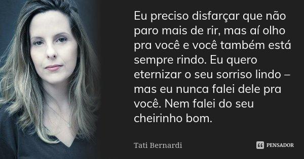 Eu preciso disfarçar que não paro mais de rir, mas aí olho pra você e você também está sempre rindo. Eu quero eternizar o seu sorriso lindo – mas eu nunca falei... Frase de Tati Bernardi.