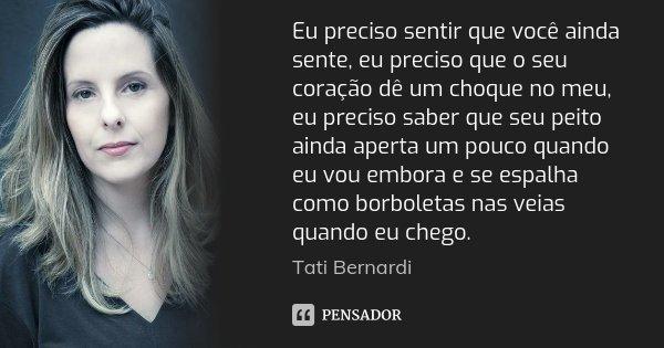 Eu preciso sentir que você ainda sente, eu preciso que o seu coração dê um choque no meu, eu preciso saber que seu peito ainda aperta um pouco quando eu vou emb... Frase de Tati Bernardi.