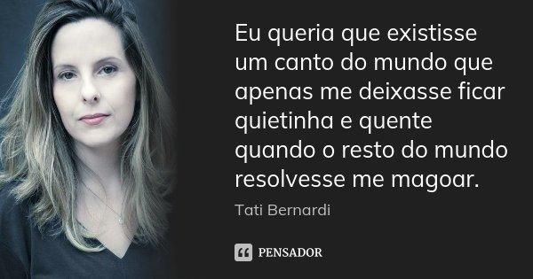 Eu queria que existisse um canto do mundo que apenas me deixasse ficar quietinha e quente quando o resto do mundo resolvesse me magoar.... Frase de Tati Bernardi.