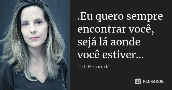 .Eu quero sempre encontrar você, sejá lá aonde você estiver…... Frase de Tati Bernardi.
