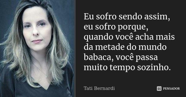 Eu sofro sendo assim, eu sofro porque, quando você acha mais da metade do mundo babaca, você passa muito tempo sozinho.... Frase de Tati Bernardi.