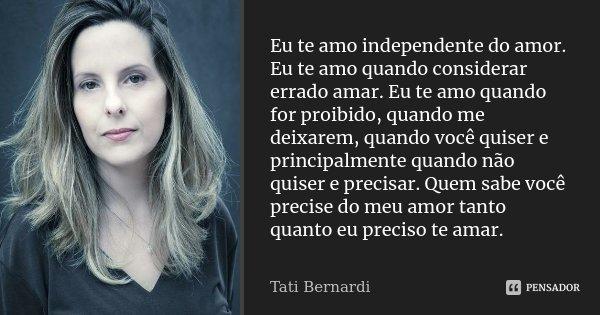 Eu te amo independente do amor. Eu te amo quando considerar errado amar. Eu te amo quando for proibido, quando me deixarem, quando você quiser e principalmente ... Frase de Tati Bernardi.
