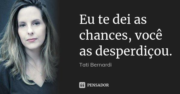 Eu te dei as chances, você as desperdiçou.... Frase de Tati Bernardi.