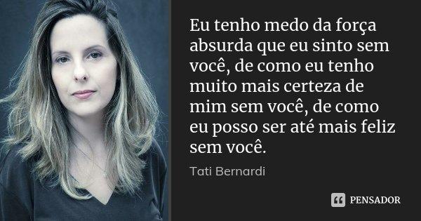 Eu tenho medo da força absurda que eu sinto sem você, de como eu tenho muito mais certeza de mim sem você, de como eu posso ser até mais feliz sem você.... Frase de Tati Bernardi.