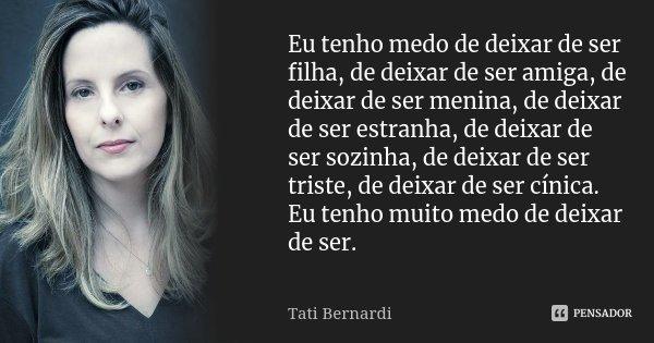 Eu tenho medo de deixar de ser filha, de deixar de ser amiga, de deixar de ser menina, de deixar de ser estranha, de deixar de ser sozinha, de deixar de ser tri... Frase de Tati Bernardi.