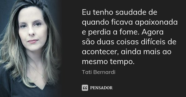 Eu tenho saudade de quando ficava apaixonada e perdia a fome. Agora são duas coisas difíceis de acontecer, ainda mais ao mesmo tempo.... Frase de Tati Bernardi.