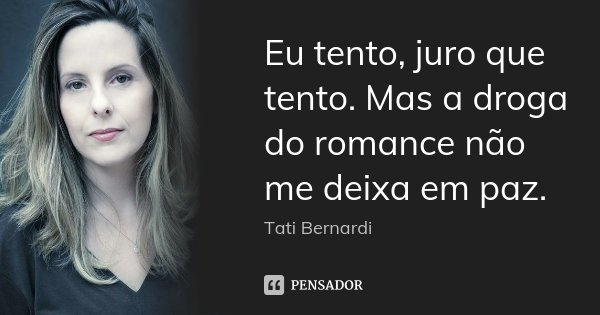 Eu tento, juro que tento. Mas a droga do romance não me deixa em paz.... Frase de Tati Bernardi.