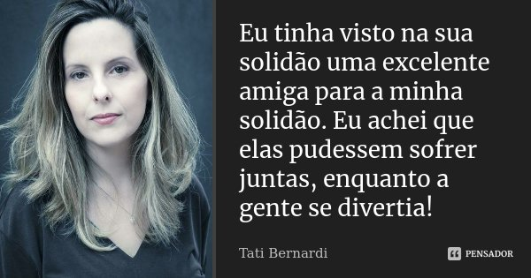 Eu tinha visto na sua solidão, uma excelente amiga para a minha solidão. Eu achei que elas pudessem sofrer juntas, enquanto a gente se divertia!... Frase de Tati Bernardi.