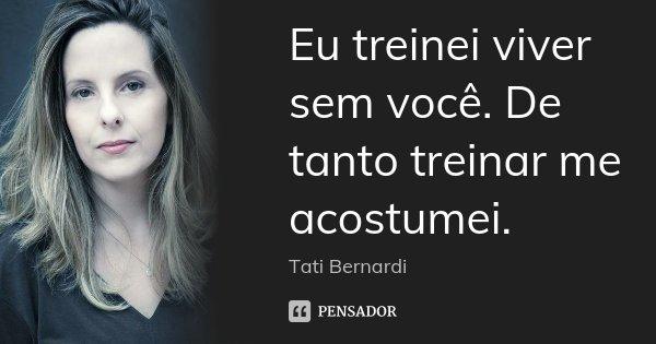 Eu treinei viver sem você. De tanto treinar me acostumei.... Frase de Tati Bernardi.