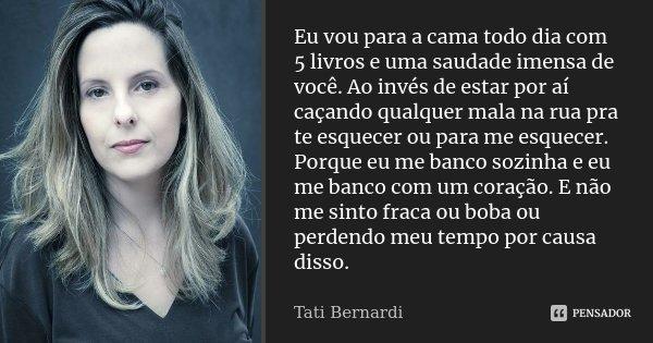 Eu vou para a cama todo dia com 5 livros e uma saudade imensa de você. Ao invés de estar por aí caçando qualquer mala na rua pra te esquecer ou para me esquecer... Frase de Tati Bernardi.