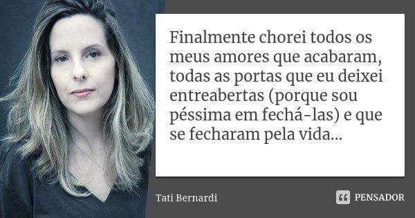 Finalmente chorei todos os meus amores que acabaram, todas as portas que eu deixei entreabertas (porque sou péssima em fechá-las) e que se fecharam pela vida...... Frase de Tati Bernardi.