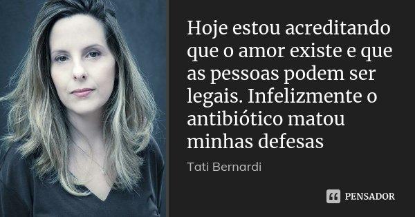 Hoje estou acreditando que o amor existe e que as pessoas podem ser legais. Infelizmente o antibiótico matou minhas defesas... Frase de Tati Bernardi.