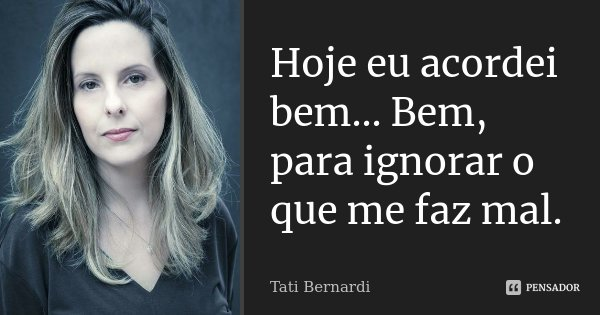 Hoje eu acordei bem... Bem, para ignorar o que me faz mal.... Frase de Tati Bernardi.