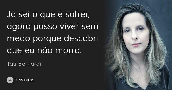Já sei o que é sofrer, agora posso viver sem medo porque descobri que eu não morro.... Frase de Tati Bernardi.