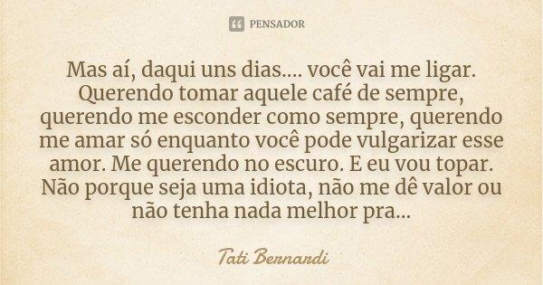 Mas aí, daqui uns dias.... você vai me ligar. Querendo tomar aquele café de sempre, querendo me esconder como sempre, querendo me amar só enquanto você pode vul... Frase de Tati Bernardi.